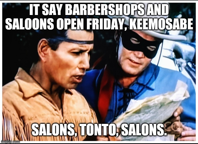 Salons, Tonto, Salons! |  IT SAY BARBERSHOPS AND SALOONS OPEN FRIDAY, KEEMOSABE; SALONS, TONTO, SALONS. | image tagged in covid-19,covid19,coronavirus,humor,lone ranger and tonto,tv | made w/ Imgflip meme maker