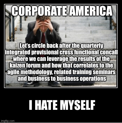 Corporate America - I hate myself |  CORPORATE AMERICA; Let's circle back after the quarterly  integrated provisional cross functional concall  where we can leverage the results of the  kaizen forum and how that correlates to the  agile methodology, related training seminars  and business to business operations; I HATE MYSELF | image tagged in i hate my job,i hate myself,bad day at work,workplace,work sucks | made w/ Imgflip meme maker