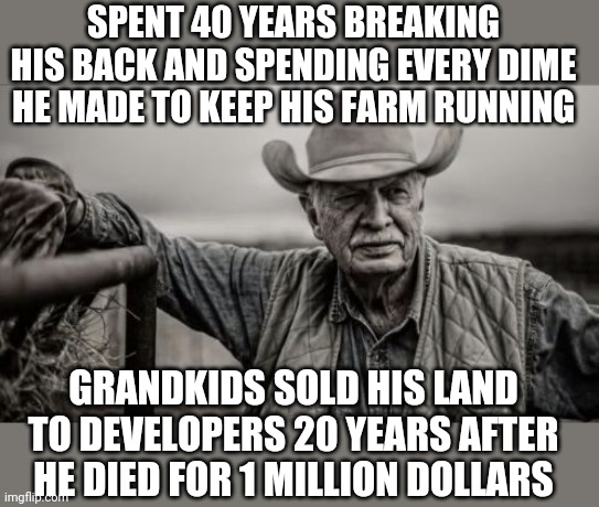 Ever notice that timing is sometimes the only difference between success and failure? |  SPENT 40 YEARS BREAKING HIS BACK AND SPENDING EVERY DIME HE MADE TO KEEP HIS FARM RUNNING; GRANDKIDS SOLD HIS LAND TO DEVELOPERS 20 YEARS AFTER HE DIED FOR 1 MILLION DOLLARS | image tagged in memes,so god made a farmer,sell out | made w/ Imgflip meme maker