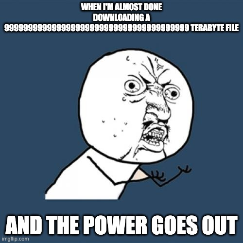 Big File |  WHEN I'M ALMOST DONE DOWNLOADING A 999999999999999999999999999999999999999 TERABYTE FILE; AND THE POWER GOES OUT | image tagged in memes,y u no,download | made w/ Imgflip meme maker