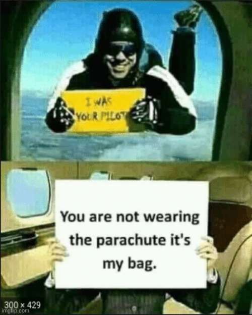 Meme | image tagged in pilot,bag,parachute,dying,falling,jumping out of a plane | made w/ Imgflip meme maker