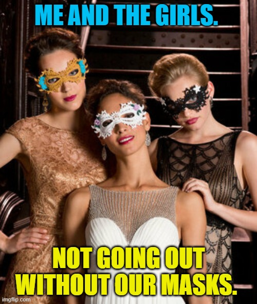 You MUST not forget your masks people! |  ME AND THE GIRLS. NOT GOING OUT WITHOUT OUR MASKS. | image tagged in nixieknox,memes,mask,coronavirus | made w/ Imgflip meme maker