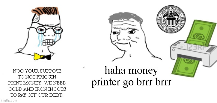 Ah yes, printer goes brrr indeed... |  NOO YOUR SUPPOSE TO NOT FRIGGIN PRINT MONEY! WE NEED GOLD AND IRON INGOTS TO PAY OFF OUR DEBT! haha money printer go brrr brrr | image tagged in haha money printer go brrr,meme,2020,why is the fbi here,crying nerd | made w/ Imgflip meme maker