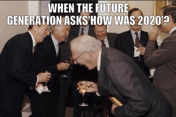 Laughing Men In Suits |  WHEN THE FUTURE GENERATION ASKS'HOW WAS 2020'? | image tagged in memes,laughing men in suits | made w/ Imgflip meme maker