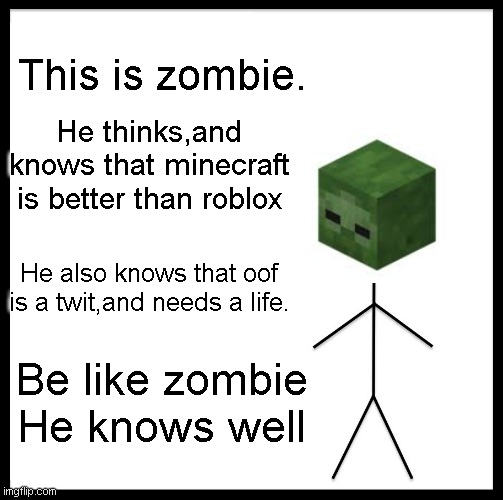 Be Like Bill Meme | This is zombie. He thinks,and knows that minecraft is better than roblox He also knows that oof is a twit,and needs a life. Be like zombie H | image tagged in memes,be like bill | made w/ Imgflip meme maker