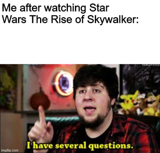 I know I haven't been on imgflip for ages and I am no longer relevant but I made a meme |  Me after watching Star Wars The Rise of Skywalker: | image tagged in i have several questions | made w/ Imgflip meme maker