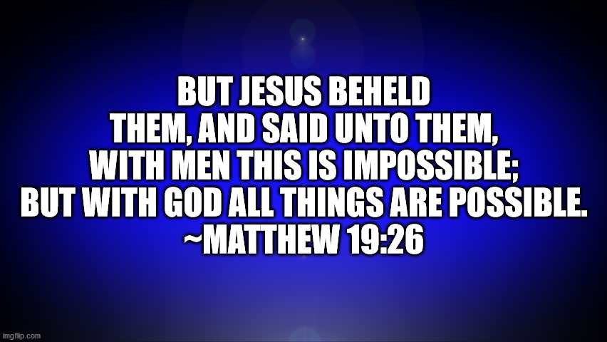 Matthew 19:26 |  BUT JESUS BEHELD THEM, AND SAID UNTO THEM, WITH MEN THIS IS IMPOSSIBLE; BUT WITH GOD ALL THINGS ARE POSSIBLE. ~MATTHEW 19:26 | image tagged in bible,bible verse,matthew 19-26 | made w/ Imgflip meme maker