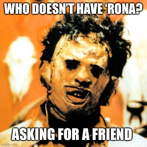 Leatherface  | WHO DOESN'T HAVE 'RONA? ASKING FOR A FRIEND | image tagged in leatherface | made w/ Imgflip meme maker