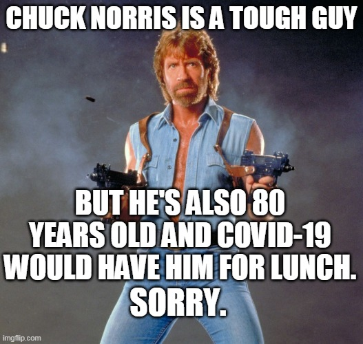 Chuck Norris Guns |  CHUCK NORRIS IS A TOUGH GUY; BUT HE'S ALSO 80 YEARS OLD AND COVID-19 WOULD HAVE HIM FOR LUNCH. SORRY. | image tagged in memes,chuck norris guns,chuck norris | made w/ Imgflip meme maker