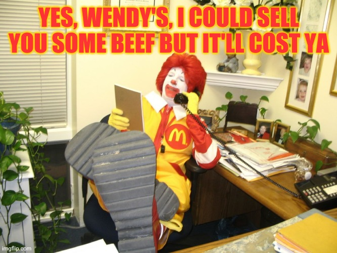 Ronald McDonald |  YES, WENDY'S, I COULD SELL YOU SOME BEEF BUT IT'LL COST YA | image tagged in ronald mcdonald | made w/ Imgflip meme maker