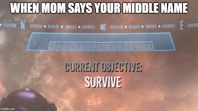 Yikes |  WHEN MOM SAYS YOUR MIDDLE NAME | image tagged in current objective survive | made w/ Imgflip meme maker