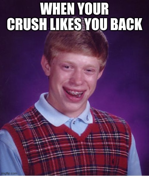 Bad Luck Brian Meme |  WHEN YOUR CRUSH LIKES YOU BACK | image tagged in memes,bad luck brian | made w/ Imgflip meme maker