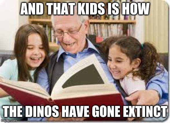 Storytelling Grandpa Meme | AND THAT KIDS IS HOW THE DINOS HAVE GONE EXTINCT | image tagged in memes,storytelling grandpa | made w/ Imgflip meme maker