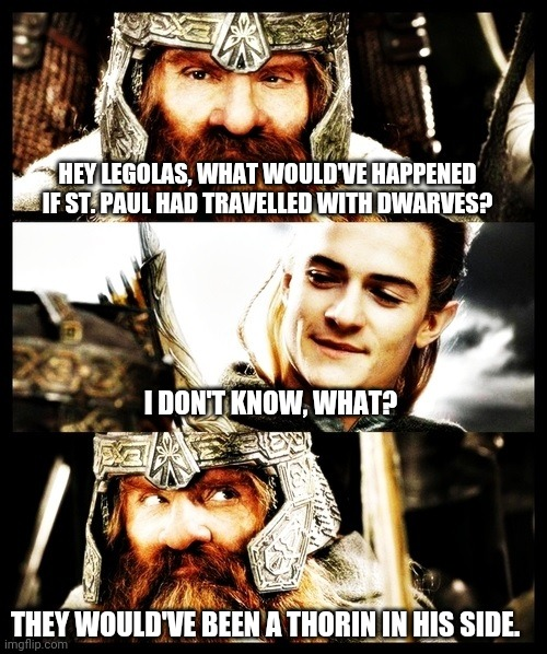LOTR Side by Side |  HEY LEGOLAS, WHAT WOULD'VE HAPPENED IF ST. PAUL HAD TRAVELLED WITH DWARVES? I DON'T KNOW, WHAT? THEY WOULD'VE BEEN A THORIN IN HIS SIDE. | image tagged in lotr side by side,christian | made w/ Imgflip meme maker