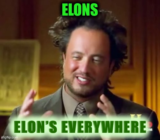 You had me at X Æ A-12 |  ELONS; ELON'S EVERYWHERE | image tagged in memes,ancient aliens,elon musk | made w/ Imgflip meme maker