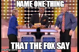 NAME ONE THING THAT THE FOX SAY | image tagged in family feud,funny,what does the fox say | made w/ Imgflip meme maker