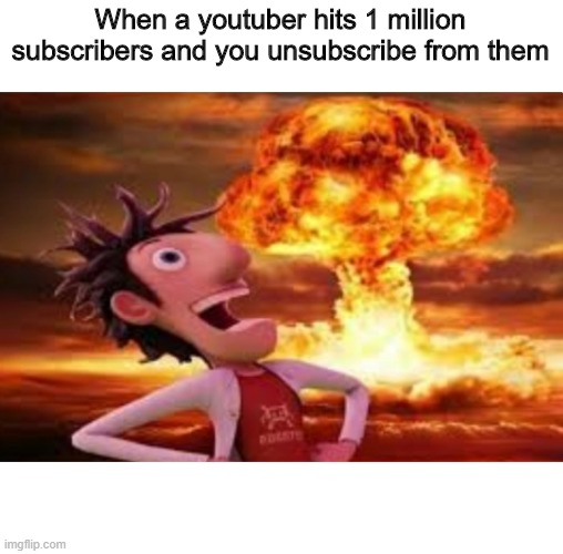 YouTube memes #2 |  When a youtuber hits 1 million subscribers and you unsubscribe from them | image tagged in flint lockwood explosion | made w/ Imgflip meme maker