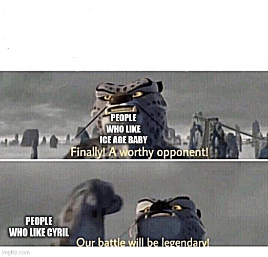 Our Battle will be Legendary! |  PEOPLE WHO LIKE ICE AGE BABY; PEOPLE WHO LIKE CYRIL | image tagged in our battle will be legendary | made w/ Imgflip meme maker
