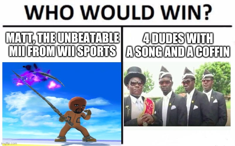Battle of the Ages |  MATT, THE UNBEATABLE MII FROM WII SPORTS; 4 DUDES WITH A SONG AND A COFFIN | image tagged in memes,coffin dance,coffin meme,epic battle | made w/ Imgflip meme maker
