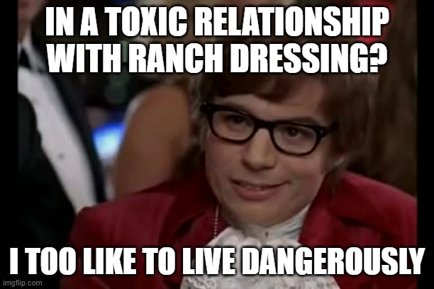 I Too Like To Live Dangerously |  IN A TOXIC RELATIONSHIP WITH RANCH DRESSING? I TOO LIKE TO LIVE DANGEROUSLY | image tagged in memes,i too like to live dangerously | made w/ Imgflip meme maker