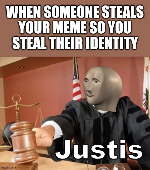 Online justice! |  WHEN SOMEONE STEALS YOUR MEME SO YOU STEAL THEIR IDENTITY | image tagged in meme man justis,justice,identity theft,memes | made w/ Imgflip meme maker