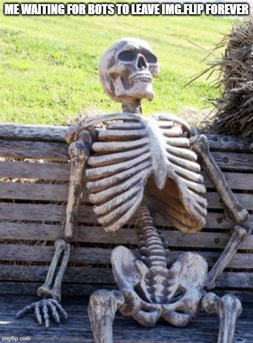 Waiting Skeleton |  ME WAITING FOR BOTS TO LEAVE IMG.FLIP FOREVER | image tagged in memes,waiting skeleton | made w/ Imgflip meme maker
