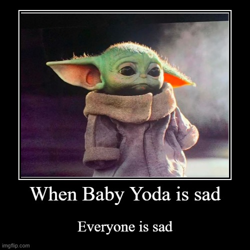 When Baby Yoda is sad | Everyone is sad | image tagged in funny,demotivationals,baby yoda,sad baby yoda,memes,cute | made w/ Imgflip demotivational maker