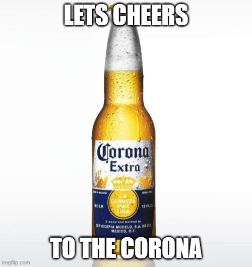 Corona Meme |  LETS CHEERS; TO THE CORONA | image tagged in memes,corona | made w/ Imgflip meme maker