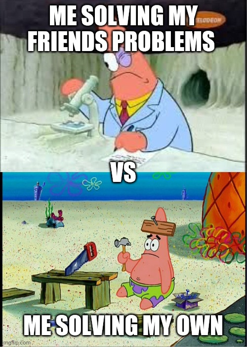 PAtrick, Smart Dumb |  ME SOLVING MY FRIENDS PROBLEMS; VS; ME SOLVING MY OWN | image tagged in patrick smart dumb | made w/ Imgflip meme maker
