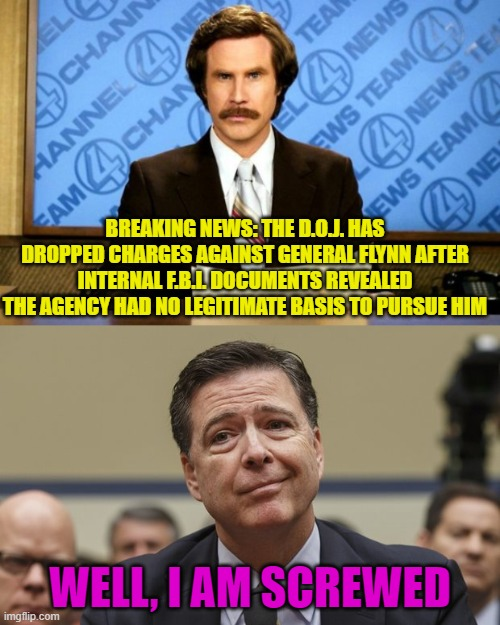 Comey Should Go To Jail |  BREAKING NEWS: THE D.O.J. HAS DROPPED CHARGES AGAINST GENERAL FLYNN AFTER INTERNAL F.B.I. DOCUMENTS REVEALED THE AGENCY HAD NO LEGITIMATE BASIS TO PURSUE HIM; WELL, I AM SCREWED | image tagged in this just in,comey don't know,hoax,corruption,politics | made w/ Imgflip meme maker
