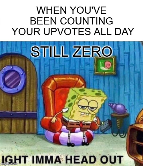 There's a chance something will happen if I stop looking at it |  WHEN YOU'VE BEEN COUNTING  YOUR UPVOTES ALL DAY; STILL ZERO | image tagged in memes,spongebob ight imma head out,upvotes,zero,anticipation | made w/ Imgflip meme maker