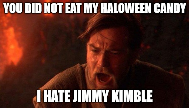 You Were The Chosen One (Star Wars) |  YOU DID NOT EAT MY HALOWEEN CANDY; I HATE JIMMY KIMBLE | image tagged in memes,you were the chosen one star wars | made w/ Imgflip meme maker