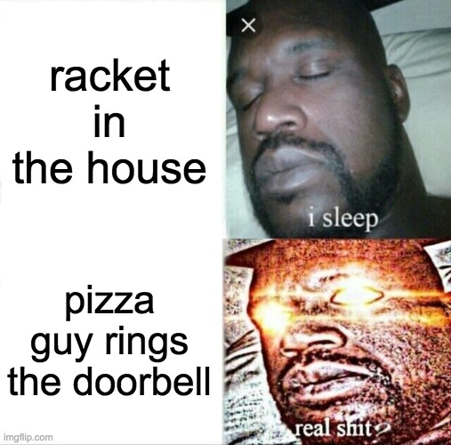 Sleeping Shaq |  racket in the house; pizza guy rings the doorbell | image tagged in memes,sleeping shaq | made w/ Imgflip meme maker