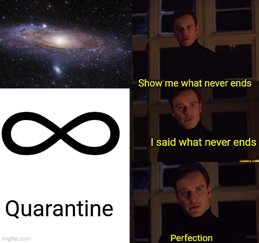 Day 57 of Quarantine: My new Best friend is the ceiling. |  Show me what never ends; I said what never ends; Quarantine; Perfection | image tagged in perfection,coolish,quarintine,infinite | made w/ Imgflip meme maker