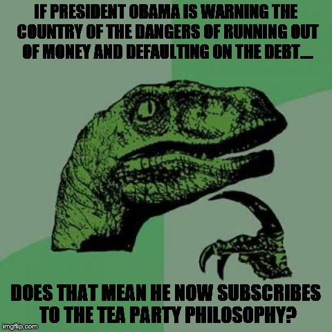 Philosoraptor Meme | IF PRESIDENT OBAMA IS WARNING THE COUNTRY OF THE DANGERS OF RUNNING OUT OF MONEY AND DEFAULTING ON THE DEBT.... DOES THAT MEAN HE NOW SUBSCR | image tagged in memes,philosoraptor,AdviceAnimals | made w/ Imgflip meme maker
