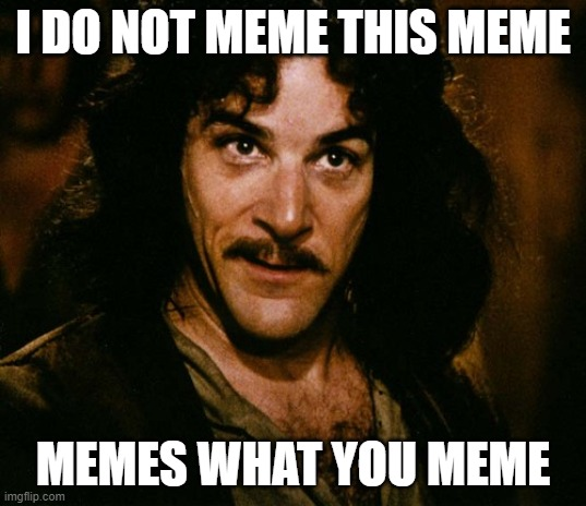 Memes what you meme |  I DO NOT MEME THIS MEME; MEMES WHAT YOU MEME | image tagged in i do not think that word mean what you think it means | made w/ Imgflip meme maker