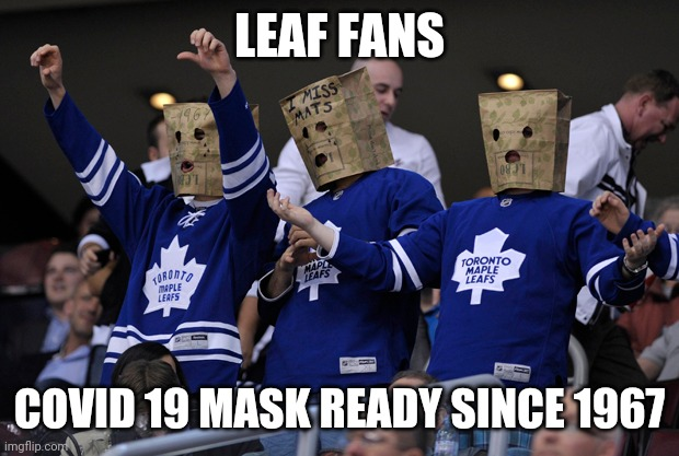 Maple leafs |  LEAF FANS; COVID 19 MASK READY SINCE 1967 | image tagged in hockey,covid-19,covid19,coronavirus,toronto maple leafs | made w/ Imgflip meme maker