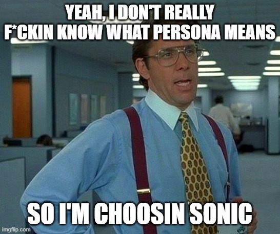 That Would Be Great Meme | YEAH, I DON'T REALLY F*CKIN KNOW WHAT PERSONA MEANS SO I'M CHOOSIN SONIC | image tagged in memes,that would be great | made w/ Imgflip meme maker