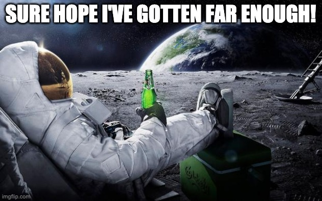 Chillin' Astronaut |  SURE HOPE I'VE GOTTEN FAR ENOUGH! | image tagged in chillin' astronaut,coronavirus,covid-19,social distancing | made w/ Imgflip meme maker