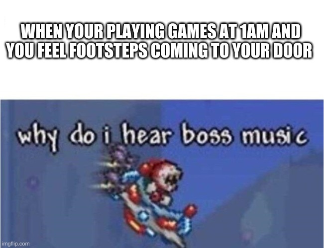why do i hear boss music |  WHEN YOUR PLAYING GAMES AT 1AM AND YOU FEEL FOOTSTEPS COMING TO YOUR DOOR | image tagged in why do i hear boss music,memes,1am,video games,footsteps | made w/ Imgflip meme maker
