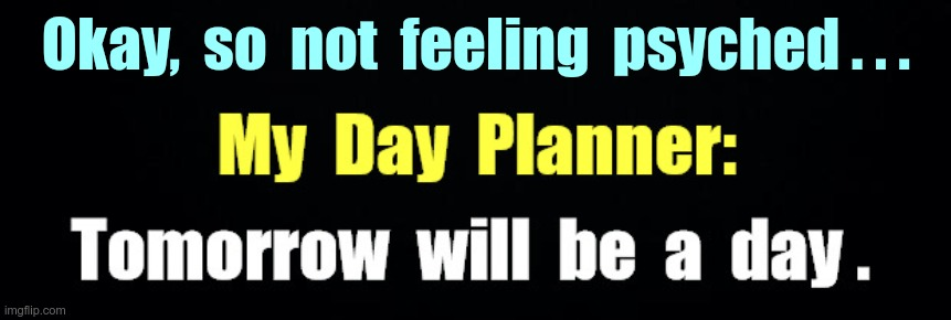 My Day Planner |  Okay,  so  not  feeling  psyched . . . My Day Planner: Tomorrow will be a day. | image tagged in sick_covid stream,dark humor,rick75230,shelter in place,covid-19 | made w/ Imgflip meme maker