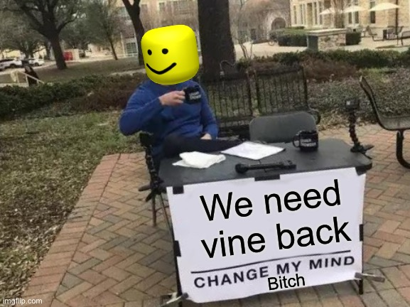 Change My Mind |  We need vine back; Bitch | image tagged in memes,change my mind | made w/ Imgflip meme maker
