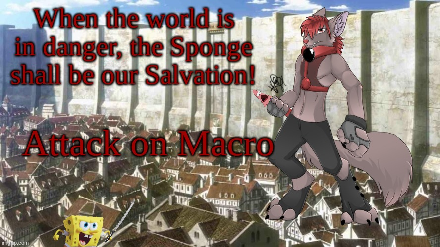 Attack on Macro |  When the world is in danger, the Sponge shall be our Salvation! Attack on Macro | image tagged in spongebob,attack on titan,furries | made w/ Imgflip meme maker
