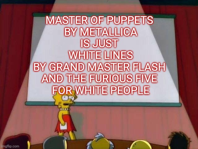 Your not wrong there |  MASTER OF PUPPETS  BY METALLICA IS JUST  WHITE LINES BY GRAND MASTER FLASH  AND THE FURIOUS FIVE  FOR WHITE PEOPLE | image tagged in lisa simpson's presentation,metallica,old school,rap | made w/ Imgflip meme maker
