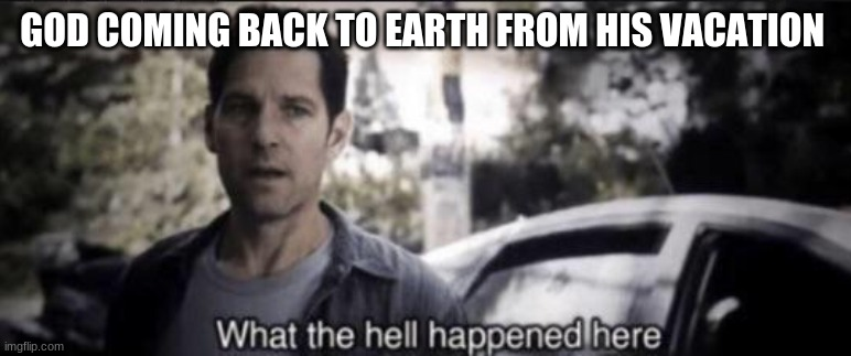 God back from vacation |  GOD COMING BACK TO EARTH FROM HIS VACATION | image tagged in what the hell happened here | made w/ Imgflip meme maker