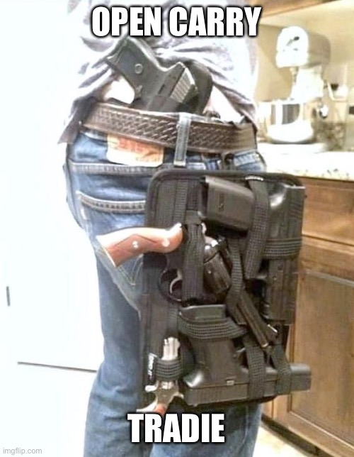 OPEN CARRY; TRADIE | image tagged in opencarry,weapons,holster,readyforbear | made w/ Imgflip meme maker