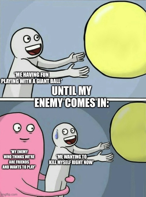 Uhhh why |  *ME HAVING FUN PLAYING WITH A GIANT BALL*; UNTIL MY ENEMY COMES IN:; *MY ENEMY WHO THINKS WE'RE ARE FRIENDS AND WANTS TO PLAY*; *ME WANTING TO KILL MYSELF RIGHT NOW* | image tagged in memes,running away balloon,why me | made w/ Imgflip meme maker