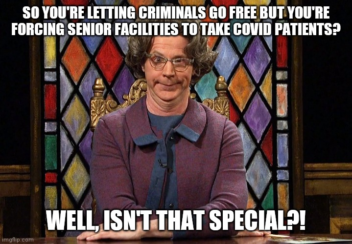 The Church Lady |  SO YOU'RE LETTING CRIMINALS GO FREE BUT YOU'RE FORCING SENIOR FACILITIES TO TAKE COVID PATIENTS? WELL, ISN'T THAT SPECIAL?! | image tagged in the church lady | made w/ Imgflip meme maker