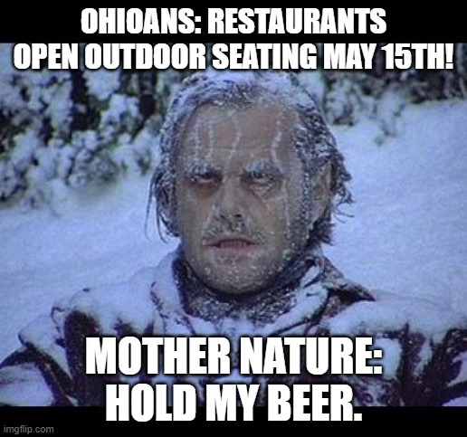 Mother Nature vs Ohio |  OHIOANS: RESTAURANTS OPEN OUTDOOR SEATING MAY 15TH! MOTHER NATURE: HOLD MY BEER. | image tagged in mother nature,ohio,weather,coronavirus | made w/ Imgflip meme maker