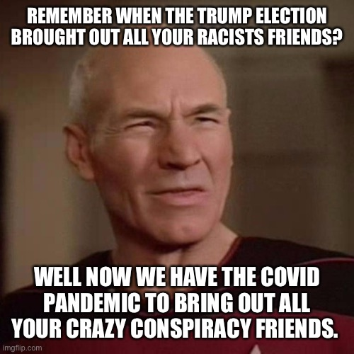 Conspiracy friends |  REMEMBER WHEN THE TRUMP ELECTION BROUGHT OUT ALL YOUR RACISTS FRIENDS? WELL NOW WE HAVE THE COVID PANDEMIC TO BRING OUT ALL YOUR CRAZY CONSPIRACY FRIENDS. | image tagged in conspiracy theory,conspiracy friends,covid-19,pandemic | made w/ Imgflip meme maker